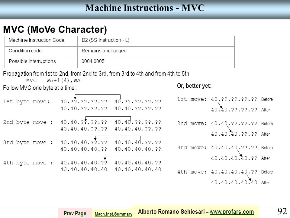 92 Alberto Romano Schiesari – www.profars.comwww.profars.com Prev.Page Machine Instructions - MVC MVC (MoVe Character) Machine Instruction CodeD2 (SS Instruction - L) Condition codeRemains unchanged Possible Interruptions0004,0005 Mach.Inst.Summary Propagation from 1st to 2nd, from 2nd to 3rd, from 3rd to 4th and from 4th to 5th MVC WA+1(4),WA Follow MVC one byte at a time : 1st byte move: 40. . . . .