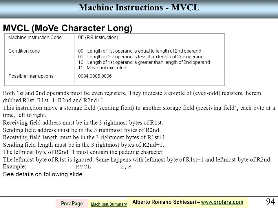 94 Alberto Romano Schiesari – www.profars.comwww.profars.com Prev.Page Machine Instructions - MVCL MVCL (MoVe Character Long) Machine Instruction Code0E (RR Instruction) Condition code00 Length of 1st operand is equal to length of 2nd operand 01 Length of 1st operand is less than length of 2nd operand 10 Length of 1st operand is greater than length of 2nd operand 11 Move not executed Possible Interruptions0004,0005,0006 Both 1st and 2nd operands must be even registers.