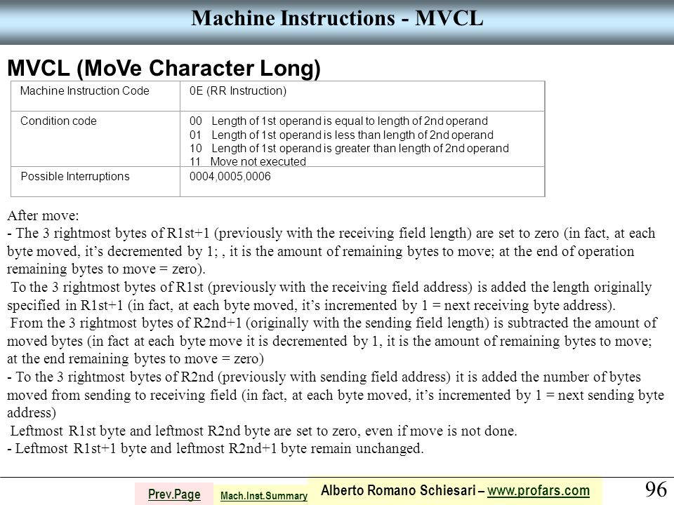 96 Alberto Romano Schiesari – www.profars.comwww.profars.com Prev.Page Machine Instructions - MVCL MVCL (MoVe Character Long) Machine Instruction Code0E (RR Instruction) Condition code00 Length of 1st operand is equal to length of 2nd operand 01 Length of 1st operand is less than length of 2nd operand 10 Length of 1st operand is greater than length of 2nd operand 11 Move not executed Possible Interruptions0004,0005,0006 After move: - The 3 rightmost bytes of R1st+1 (previously with the receiving field length) are set to zero (in fact, at each byte moved, it's decremented by 1;, it is the amount of remaining bytes to move; at the end of operation remaining bytes to move = zero).