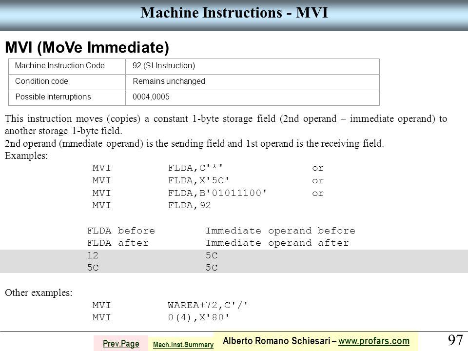97 Alberto Romano Schiesari – www.profars.comwww.profars.com Prev.Page Machine Instructions - MVI MVI (MoVe Immediate) Machine Instruction Code92 (SI Instruction) Condition codeRemains unchanged Possible Interruptions0004,0005 This instruction moves (copies) a constant 1-byte storage field (2nd operand – immediate operand) to another storage 1-byte field.