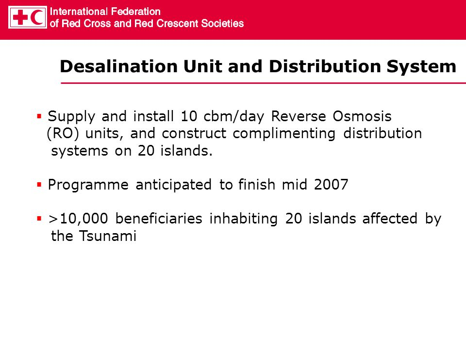  Supply and install 10 cbm/day Reverse Osmosis (RO) units, and construct complimenting distribution systems on 20 islands.  Programme anticipated to