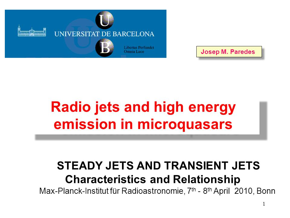 1 STEADY JETS AND TRANSIENT JETS Characteristics and Relationship Max-Planck-Institut für Radioastronomie, 7 th - 8 th April 2010, Bonn Radio jets and high energy emission in microquasars Josep M.