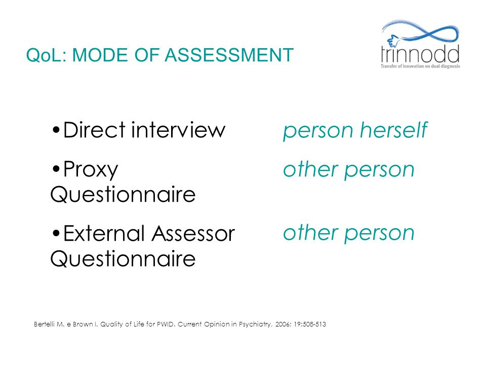 Direct interview Proxy Questionnaire External Assessor Questionnaire person herself other person QoL: MODE OF ASSESSMENT Bertelli M. e Brown I. Qualit