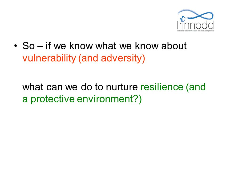 So – if we know what we know about vulnerability (and adversity) what can we do to nurture resilience (and a protective environment?)