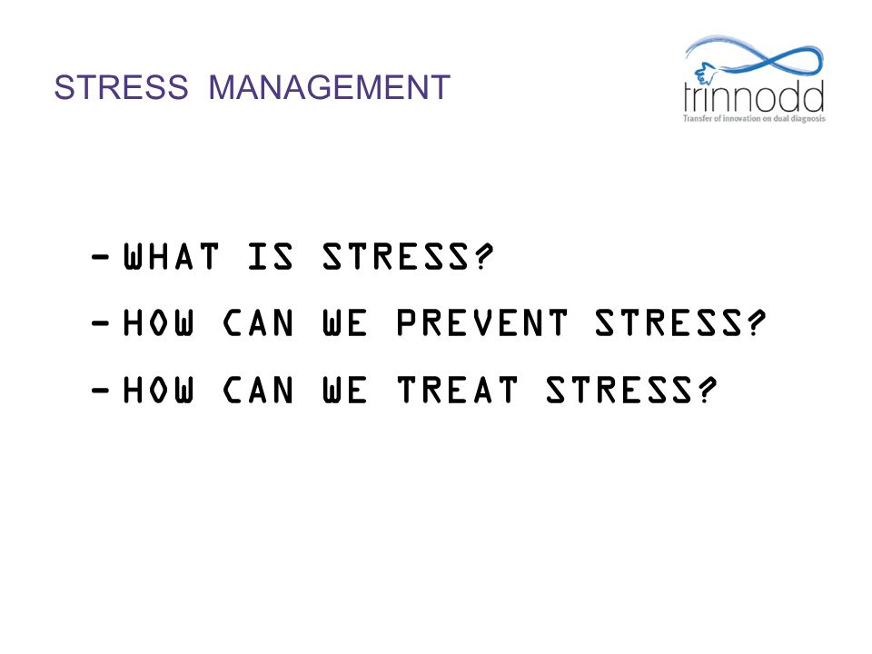 -WHAT IS STRESS? -HOW CAN WE PREVENT STRESS? -HOW CAN WE TREAT STRESS?