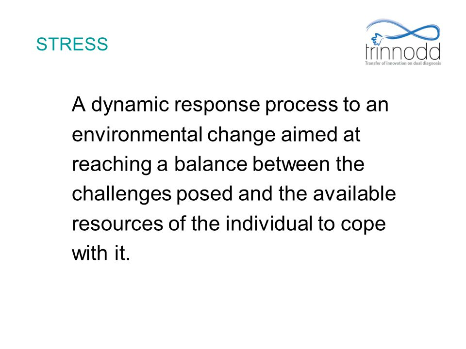 STRESS A dynamic response process to an environmental change aimed at reaching a balance between the challenges posed and the available resources of t