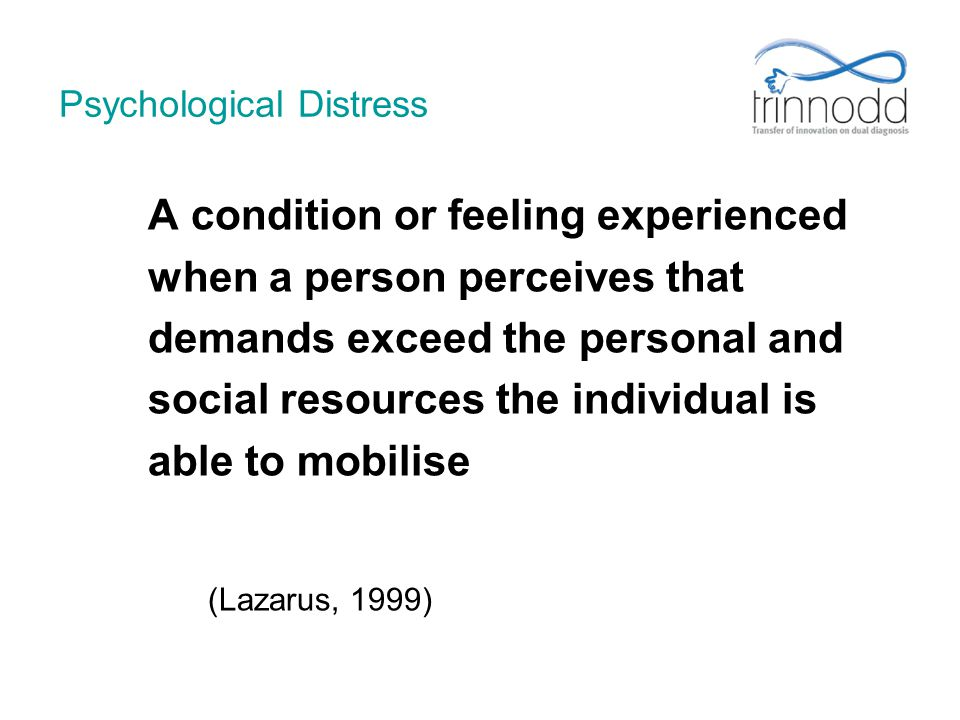 Psychological Distress A condition or feeling experienced when a person perceives that demands exceed the personal and social resources the individual