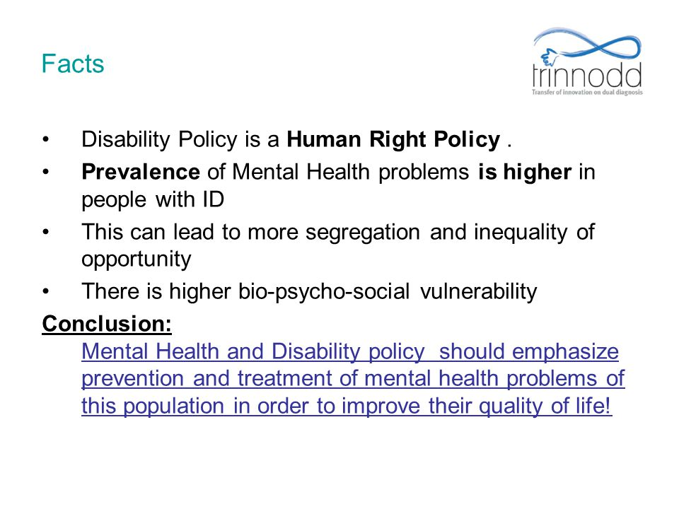 Facts Disability Policy is a Human Right Policy. Prevalence of Mental Health problems is higher in people with ID This can lead to more segregation an