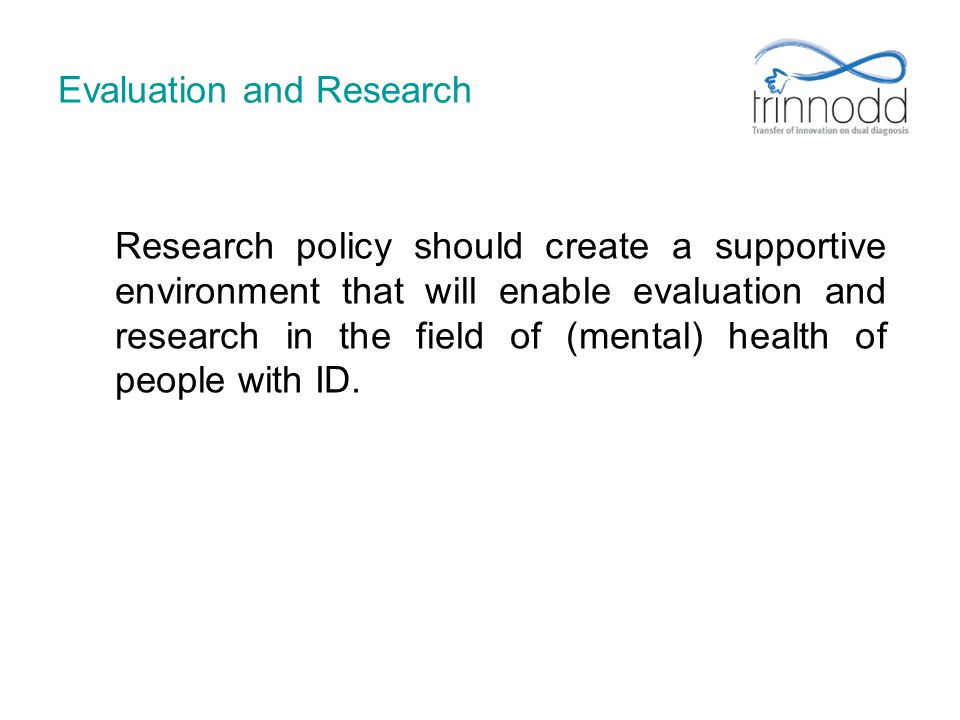 Evaluation and Research Research policy should create a supportive environment that will enable evaluation and research in the field of (mental) healt