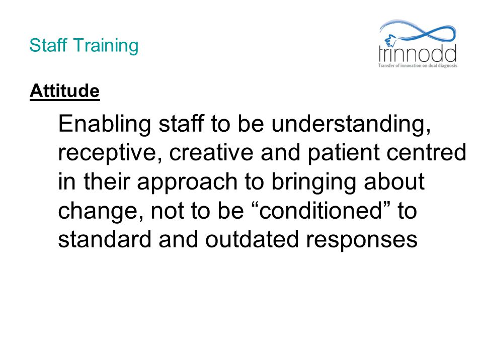 Staff Training Attitude Enabling staff to be understanding, receptive, creative and patient centred in their approach to bringing about change, not to