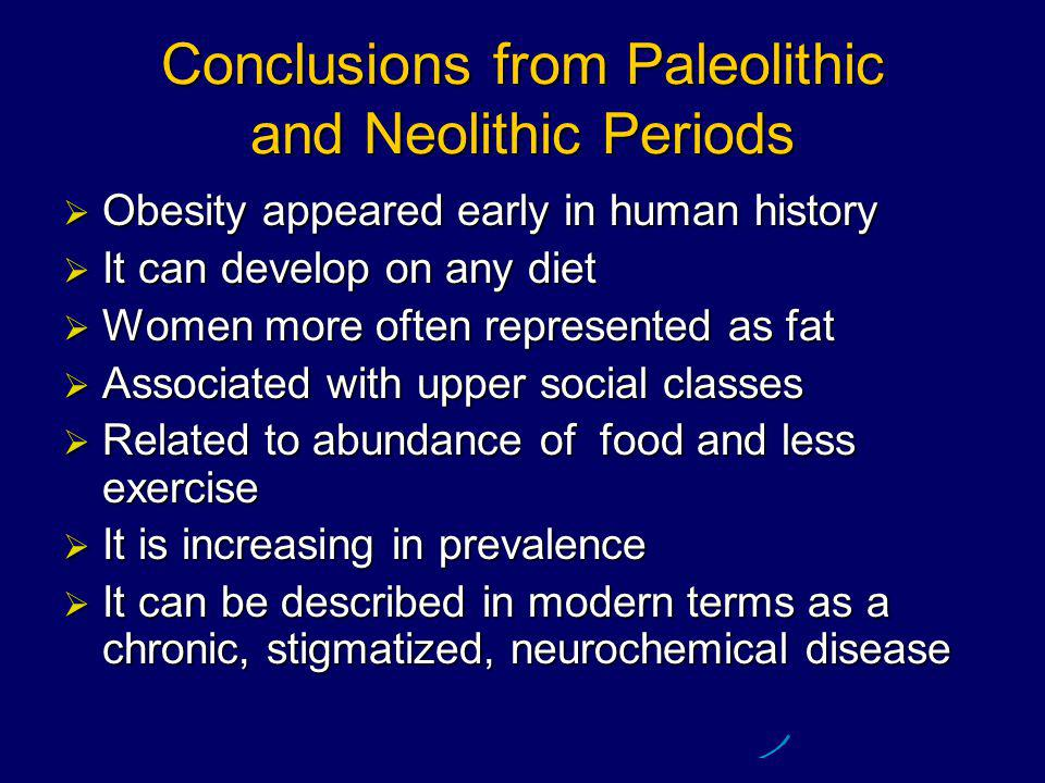 Conclusions from Paleolithic and Neolithic Periods  Obesity appeared early in human history  It can develop on any diet  Women more often represented as fat  Associated with upper social classes  Related to abundance of food and less exercise  It is increasing in prevalence  It can be described in modern terms as a chronic, stigmatized, neurochemical disease