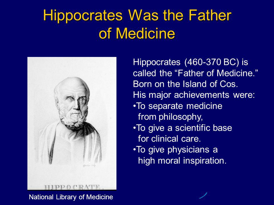Hippocrates Was the Father of Medicine Hippocrates (460-370 BC) is called the Father of Medicine. Born on the Island of Cos.
