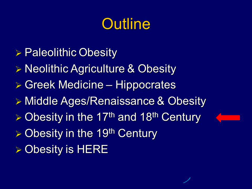 Outline  Paleolithic Obesity  Neolithic Agriculture & Obesity  Greek Medicine – Hippocrates  Middle Ages/Renaissance & Obesity  Obesity in the 17 th and 18 th Century  Obesity in the 19 th Century  Obesity is HERE