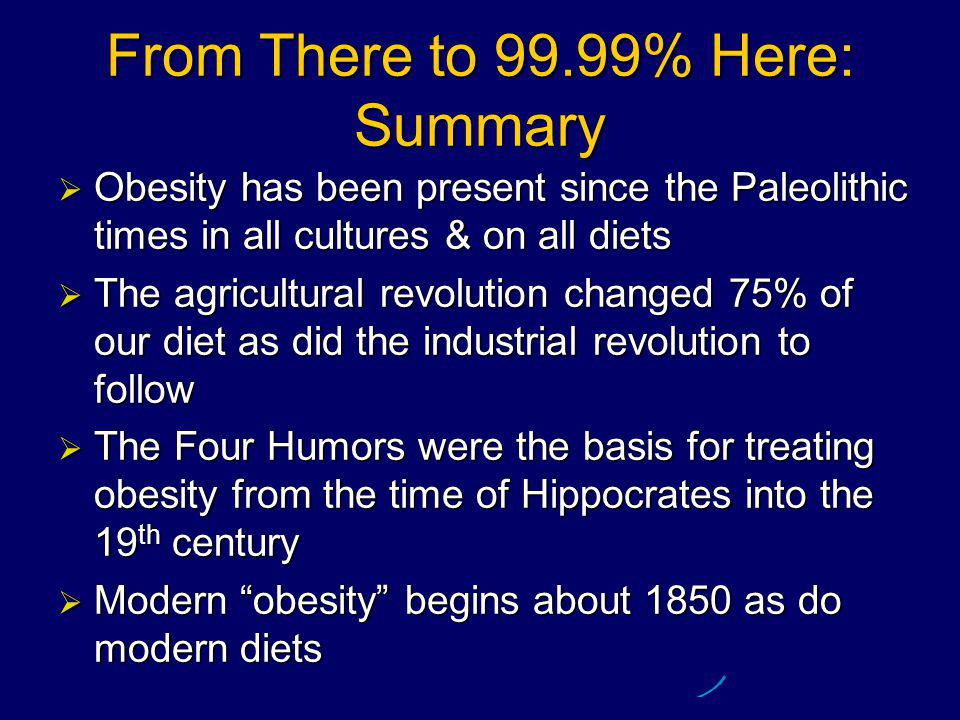 From There to 99.99% Here: Summary  Obesity has been present since the Paleolithic times in all cultures & on all diets  The agricultural revolution changed 75% of our diet as did the industrial revolution to follow  The Four Humors were the basis for treating obesity from the time of Hippocrates into the 19 th century  Modern obesity begins about 1850 as do modern diets
