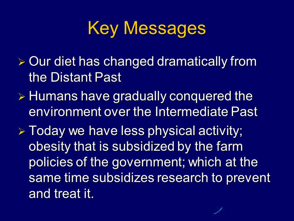 Key Messages  Our diet has changed dramatically from the Distant Past  Humans have gradually conquered the environment over the Intermediate Past  Today we have less physical activity; obesity that is subsidized by the farm policies of the government; which at the same time subsidizes research to prevent and treat it.