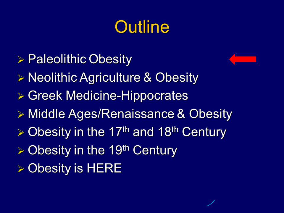 Outline  Paleolithic Obesity  Neolithic Agriculture & Obesity  Greek Medicine - Hippocrates  Middle Ages/Renaissance & Obesity  Obesity in the 17 th and 18 th Century  Obesity in the 19 th Century  Obesity is HERE