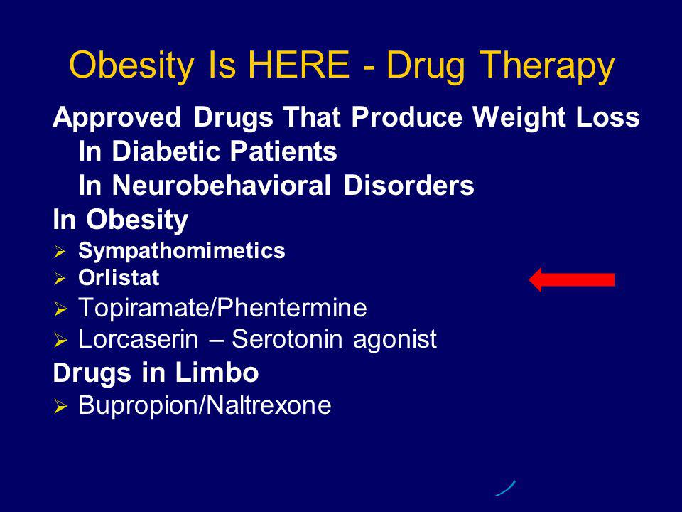 Obesity Is HERE - Drug Therapy Approved Drugs That Produce Weight Loss In Diabetic Patients In Neurobehavioral Disorders In Obesity   Sympathomimetics   Orlistat   Topiramate/Phentermine   Lorcaserin – Serotonin agonist D rugs in Limbo   Bupropion/Naltrexone