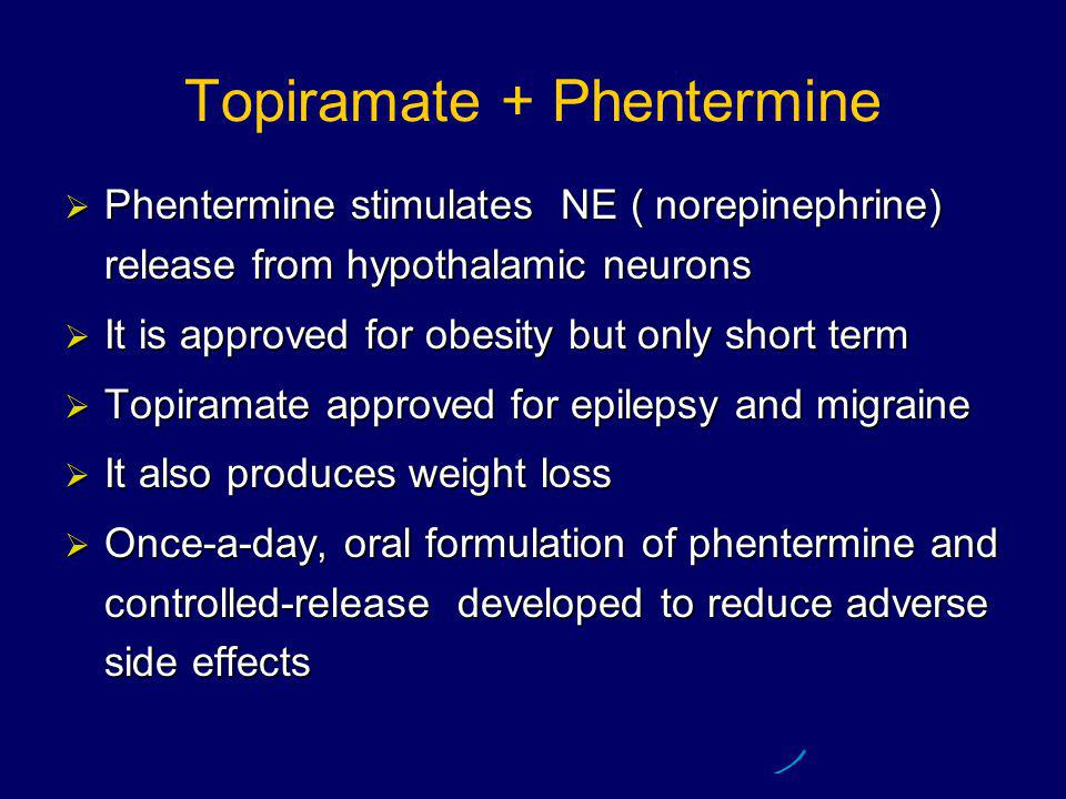 Topiramate + Phentermine  Phentermine stimulates NE ( norepinephrine) release from hypothalamic neurons  It is approved for obesity but only short term  Topiramate approved for epilepsy and migraine  It also produces weight loss  Once-a-day, oral formulation of phentermine and controlled-release developed to reduce adverse side effects