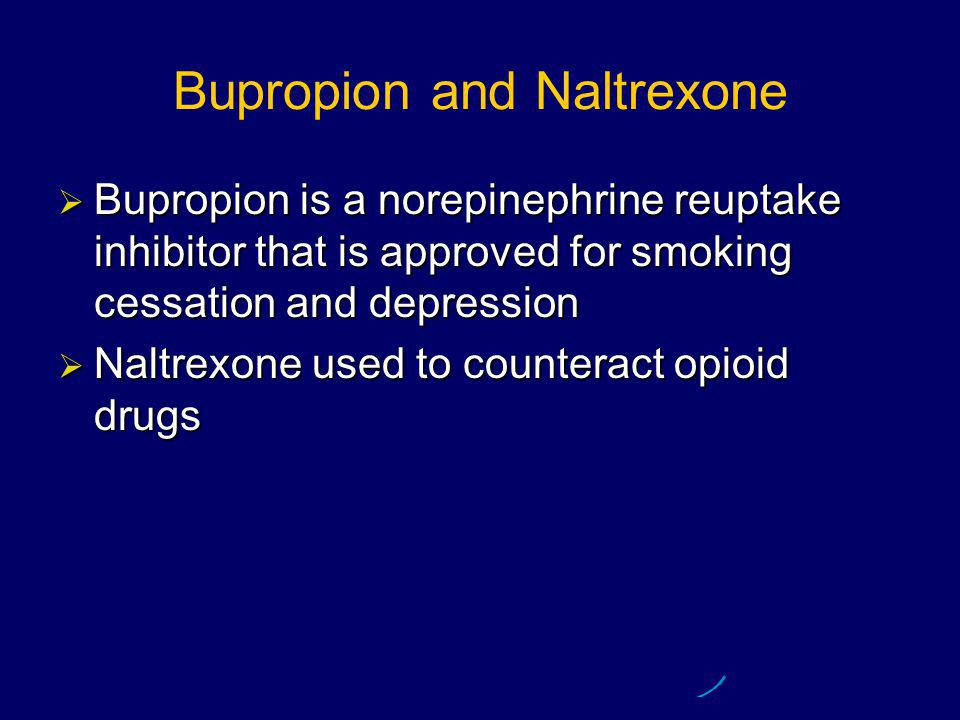 Bupropion and Naltrexone  Bupropion is a norepinephrine reuptake inhibitor that is approved for smoking cessation and depression  Naltrexone used to counteract opioid drugs