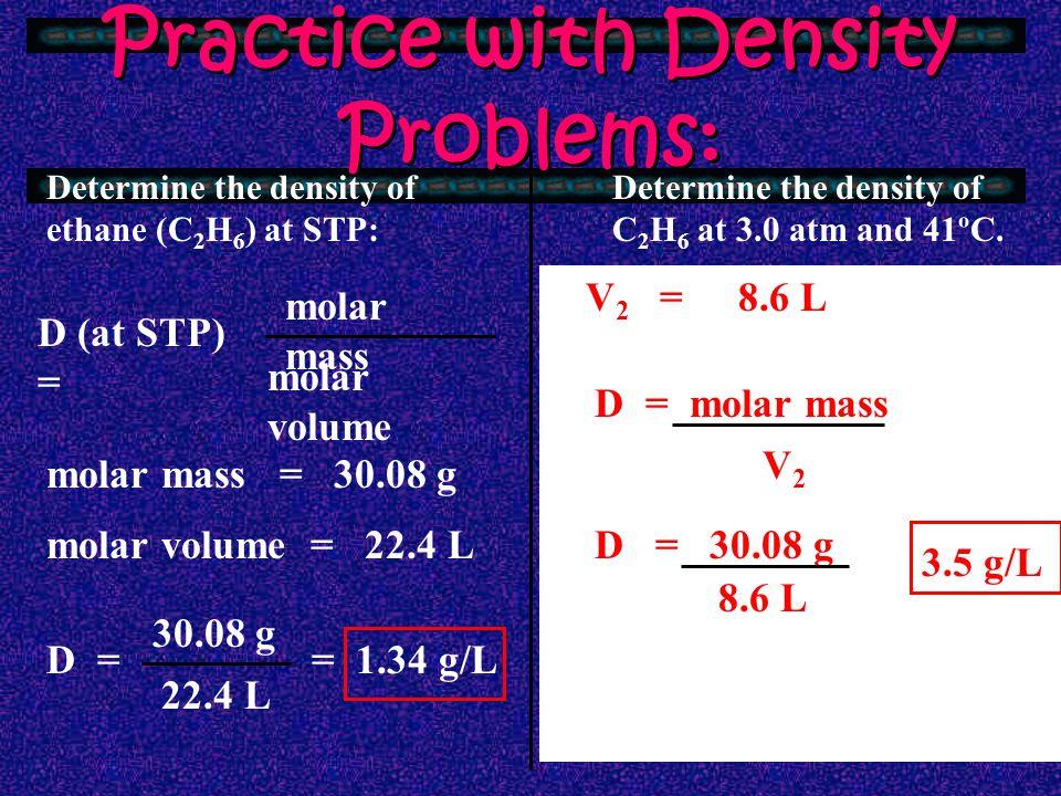 Two Types of Density Problems: At STP:Not at STP: molar volume of any gas at STP = Density at STP = molar volume Determine new volume (V 2 ) using Combined Gas Law molar mass P 1 V 1 P 2 V 2 = T1T1 T2T2 Density at non-STP = molar mass V2V2 22.4LLiters