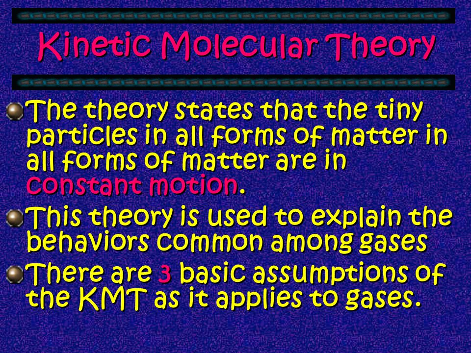 Kinetic Molecular Theory There is a theory that modern day chemist's use to explain the behaviors and characteristics of gases - the Kinetic Molecular