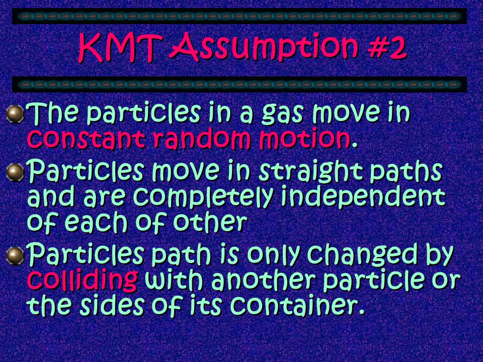 KMT Assumption #1 A gas is composed of small hard particles. The particles have an insignificant volume and are relatively far apart from one another.