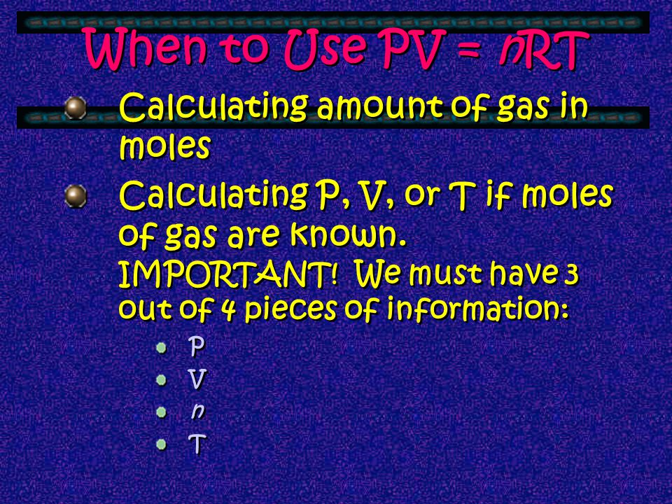 ! V1V1 T1T1 = V2V2 T2T2 P 1 x V 1 = P 2 x V 2 P 1 V 1 P 2 V 2 = T1T1 T2T2 e P V = n RT Used with only ONE SET OF CONDITIONS