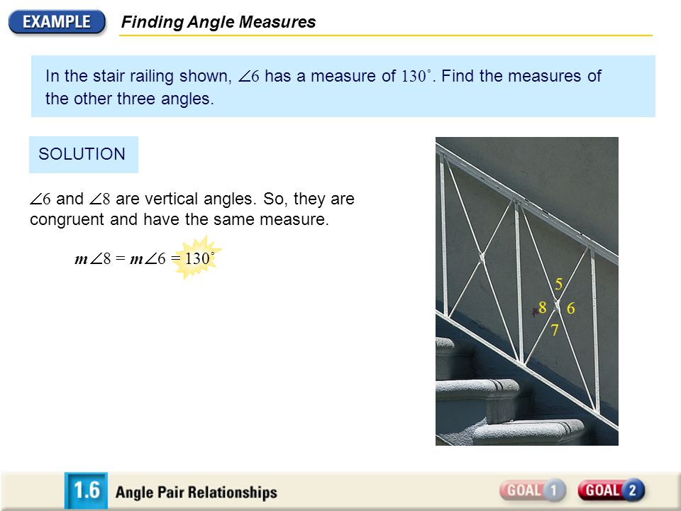 Finding Angle Measures In the stair railing shown,  6 has a measure of 130˚. Find the measures of the other three angles. SOLUTION  6 and  8 are ve