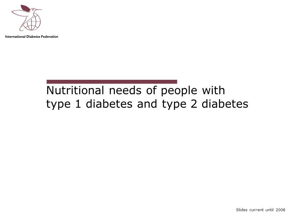 Slides current until 2008 Nutritional needs of people with type 1 diabetes and type 2 diabetes