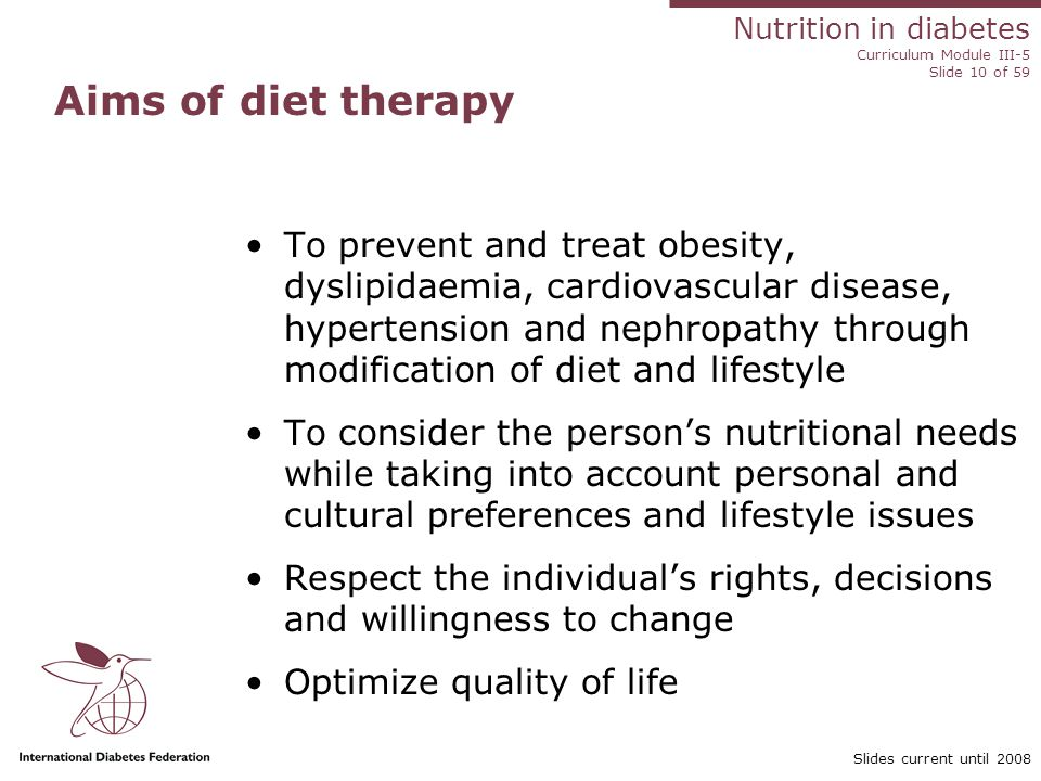 Nutrition in diabetes Curriculum Module III-5 Slide 10 of 59 Slides current until 2008 Aims of diet therapy To prevent and treat obesity, dyslipidaemia, cardiovascular disease, hypertension and nephropathy through modification of diet and lifestyle To consider the person's nutritional needs while taking into account personal and cultural preferences and lifestyle issues Respect the individual's rights, decisions and willingness to change Optimize quality of life