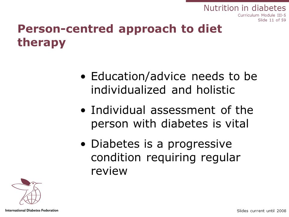 Nutrition in diabetes Curriculum Module III-5 Slide 11 of 59 Slides current until 2008 Person-centred approach to diet therapy Education/advice needs to be individualized and holistic Individual assessment of the person with diabetes is vital Diabetes is a progressive condition requiring regular review
