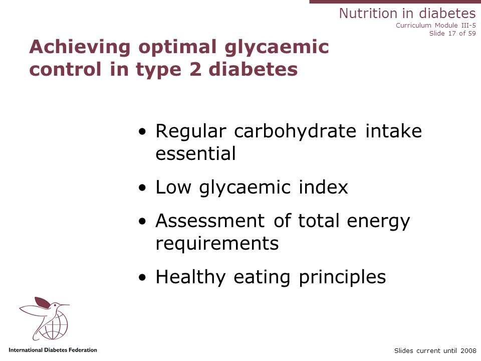 Nutrition in diabetes Curriculum Module III-5 Slide 17 of 59 Slides current until 2008 Achieving optimal glycaemic control in type 2 diabetes Regular carbohydrate intake essential Low glycaemic index Assessment of total energy requirements Healthy eating principles
