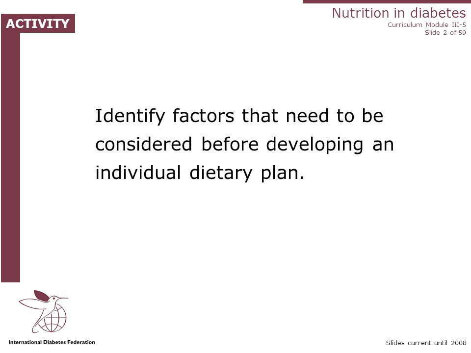 Nutrition in diabetes Curriculum Module III-5 Slide 23 of 59 Slides current until 2008 Weight management A weight management programme includes: Dietary change Increased physical activity Behaviour modification Support and monitoring