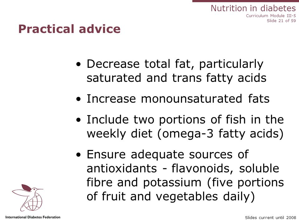 Nutrition in diabetes Curriculum Module III-5 Slide 21 of 59 Slides current until 2008 Practical advice Decrease total fat, particularly saturated and trans fatty acids Increase monounsaturated fats Include two portions of fish in the weekly diet (omega-3 fatty acids) Ensure adequate sources of antioxidants - flavonoids, soluble fibre and potassium (five portions of fruit and vegetables daily)