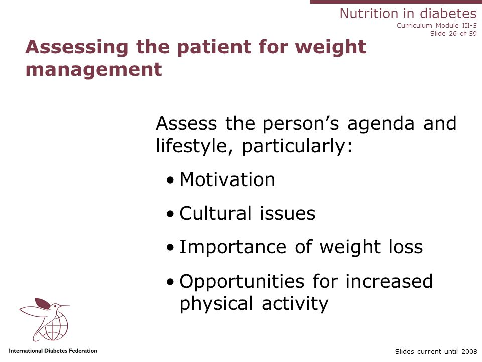 Nutrition in diabetes Curriculum Module III-5 Slide 26 of 59 Slides current until 2008 Assessing the patient for weight management Assess the person's agenda and lifestyle, particularly: Motivation Cultural issues Importance of weight loss Opportunities for increased physical activity