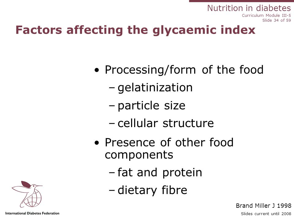 Nutrition in diabetes Curriculum Module III-5 Slide 34 of 59 Slides current until 2008 Processing/form of the food –gelatinization –particle size –cellular structure Presence of other food components –fat and protein –dietary fibre Factors affecting the glycaemic index Brand Miller J 1998