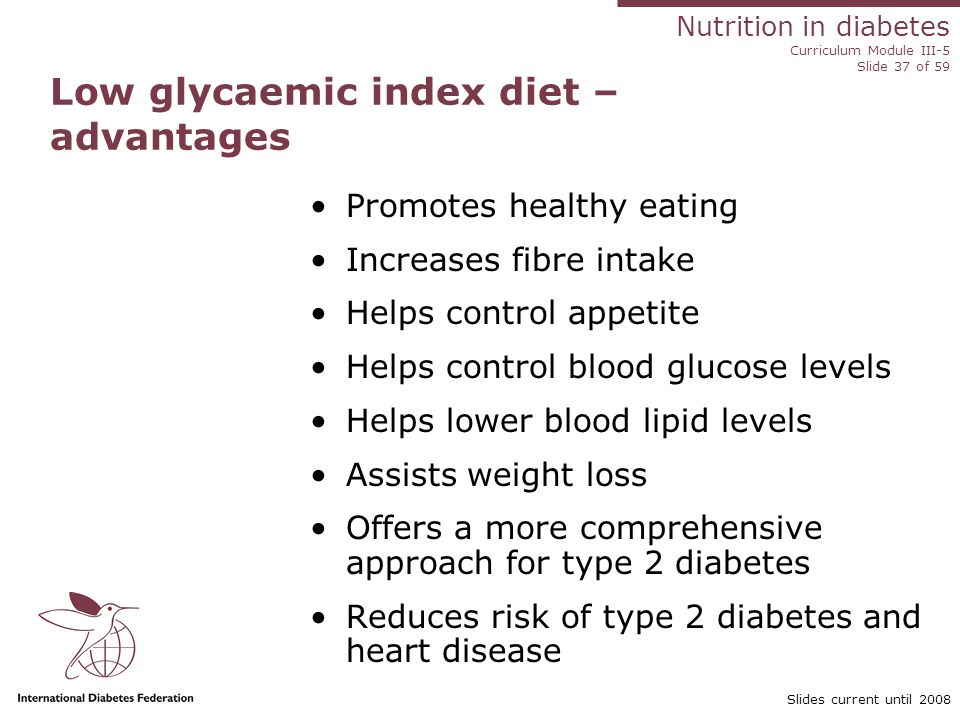 Nutrition in diabetes Curriculum Module III-5 Slide 37 of 59 Slides current until 2008 Promotes healthy eating Increases fibre intake Helps control appetite Helps control blood glucose levels Helps lower blood lipid levels Assists weight loss Offers a more comprehensive approach for type 2 diabetes Reduces risk of type 2 diabetes and heart disease Low glycaemic index diet – advantages