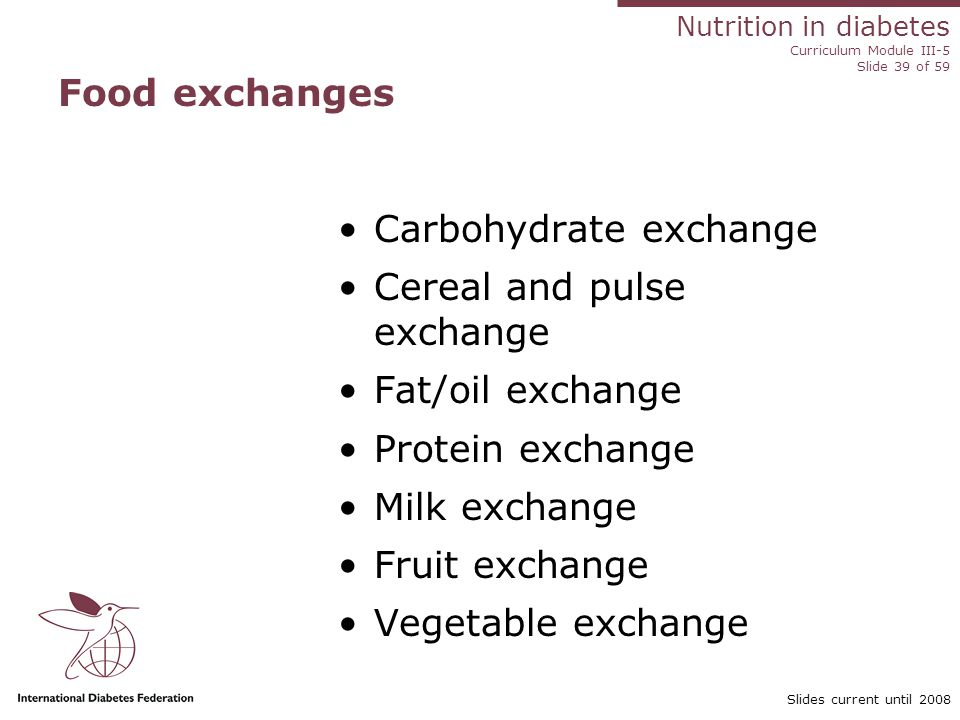 Nutrition in diabetes Curriculum Module III-5 Slide 39 of 59 Slides current until 2008 Food exchanges Carbohydrate exchange Cereal and pulse exchange Fat/oil exchange Protein exchange Milk exchange Fruit exchange Vegetable exchange