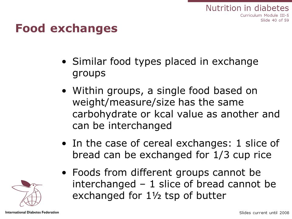 Nutrition in diabetes Curriculum Module III-5 Slide 40 of 59 Slides current until 2008 Food exchanges Similar food types placed in exchange groups Within groups, a single food based on weight/measure/size has the same carbohydrate or kcal value as another and can be interchanged In the case of cereal exchanges: 1 slice of bread can be exchanged for 1/3 cup rice Foods from different groups cannot be interchanged – 1 slice of bread cannot be exchanged for 1½ tsp of butter