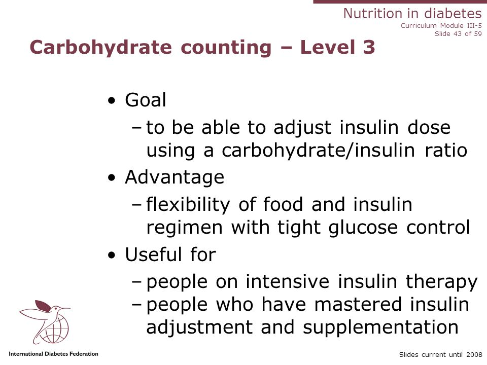 Nutrition in diabetes Curriculum Module III-5 Slide 43 of 59 Slides current until 2008 Carbohydrate counting – Level 3 Goal –to be able to adjust insulin dose using a carbohydrate/insulin ratio Advantage –flexibility of food and insulin regimen with tight glucose control Useful for –people on intensive insulin therapy –people who have mastered insulin adjustment and supplementation