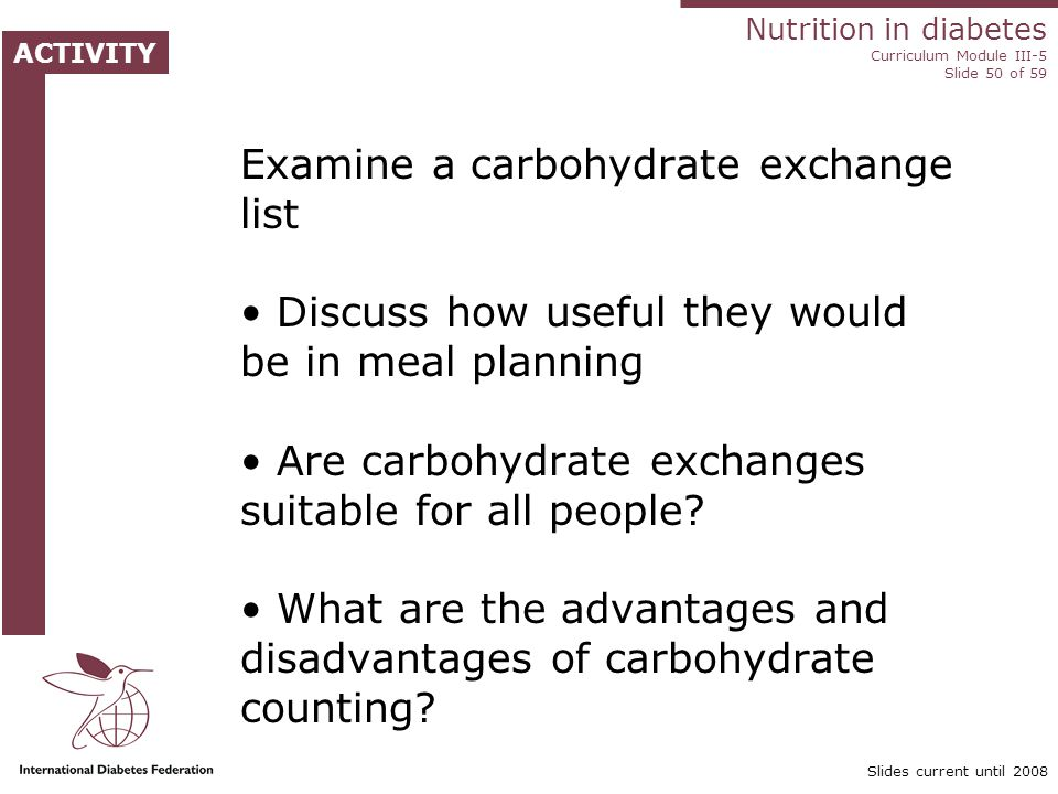 Nutrition in diabetes Curriculum Module III-5 Slide 50 of 59 ACTIVITY Slides current until 2008 Examine a carbohydrate exchange list Discuss how useful they would be in meal planning Are carbohydrate exchanges suitable for all people.