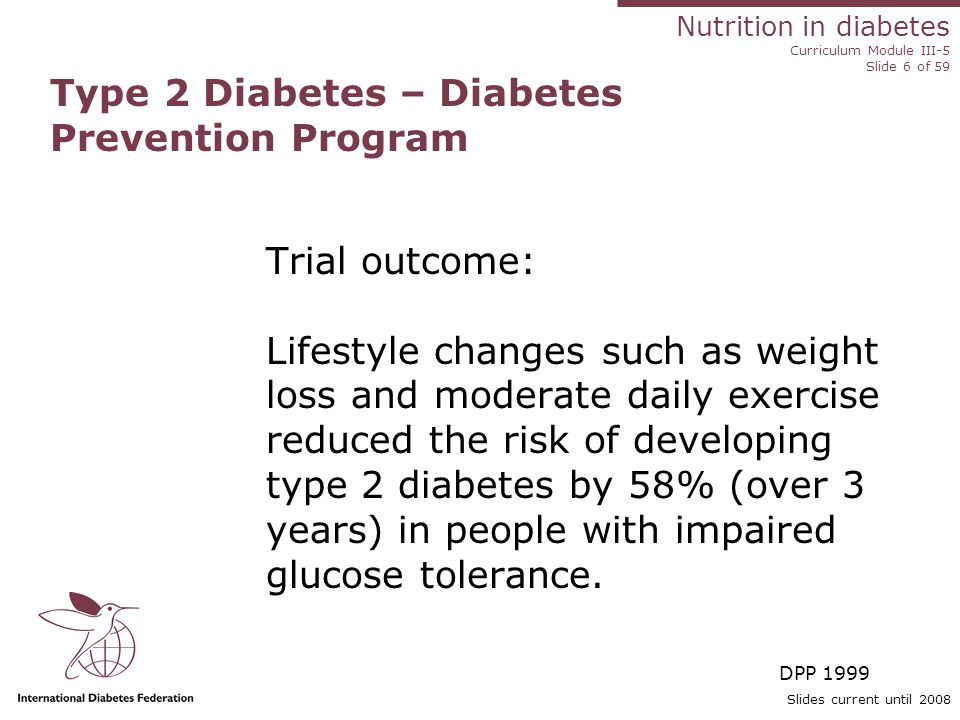 Nutrition in diabetes Curriculum Module III-5 Slide 6 of 59 Slides current until 2008 Type 2 Diabetes – Diabetes Prevention Program Trial outcome: Lifestyle changes such as weight loss and moderate daily exercise reduced the risk of developing type 2 diabetes by 58% (over 3 years) in people with impaired glucose tolerance.