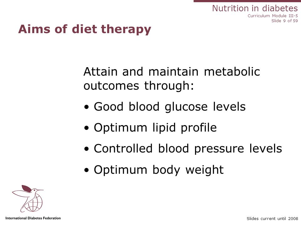 Nutrition in diabetes Curriculum Module III-5 Slide 9 of 59 Slides current until 2008 Aims of diet therapy Attain and maintain metabolic outcomes through: Good blood glucose levels Optimum lipid profile Controlled blood pressure levels Optimum body weight