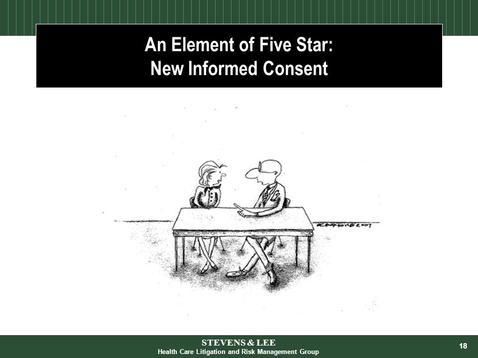 18 An Element of Five Star: New Informed Consent STEVENS & LEE Health Care Litigation and Risk Management Group