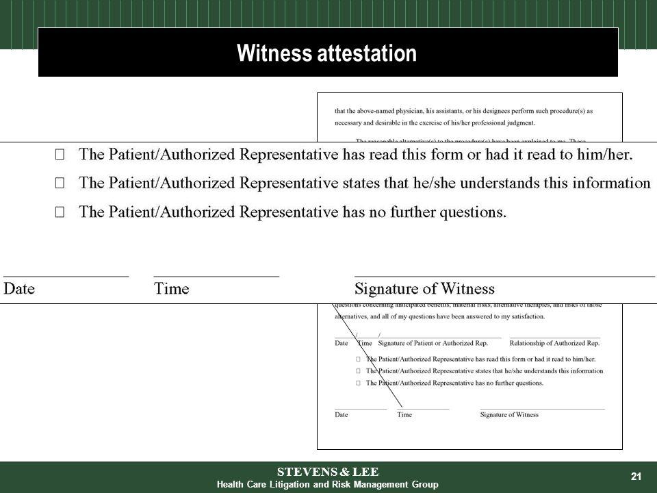 21 For Example, Informed ConsentWitness attestation STEVENS & LEE Health Care Litigation and Risk Management Group