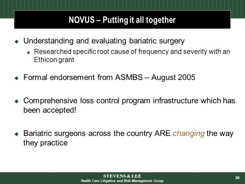 30 NOVUS – Putting it all together  Understanding and evaluating bariatric surgery  Researched specific root cause of frequency and severity with an Ethicon grant  Formal endorsement from ASMBS – August 2005  Comprehensive loss control program infrastructure which has been accepted.