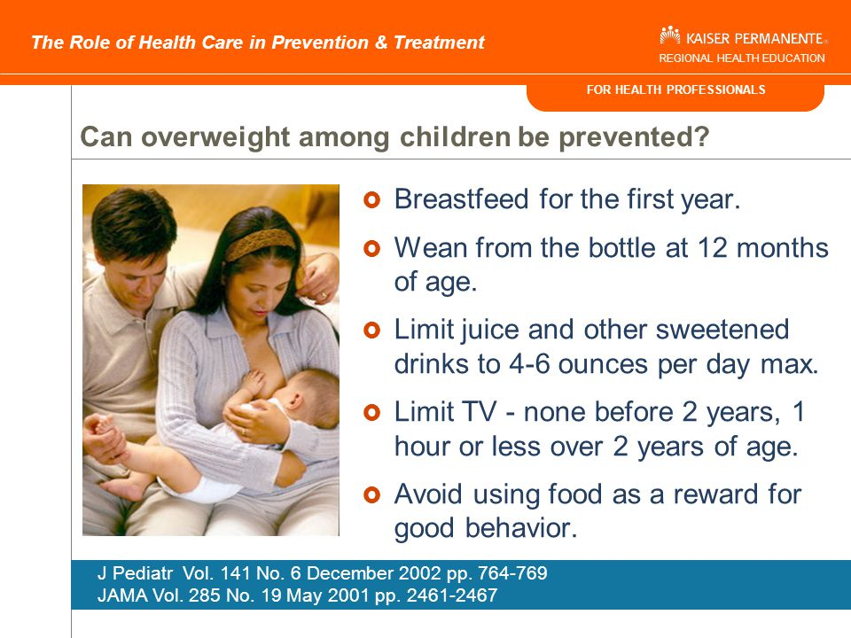 FOR HEALTH PROFESSIONALS The Role of Health Care in Prevention & Treatment REGIONAL HEALTH EDUCATION A Longitudinal Approach to Preventing Overweight Fetus Preventing: SGA LGA Infants Promoting: Breastfeeding Toddlers Diagnosing: Early Adiposity Rebound Children Increasing: Physical Activity Decreasing: TV Viewing Sweetened Beverage Consumption Adults Increasing: Physical Activity Decreasing: Portion Size Encouraging: Weight Maintenance The Permanente Journal/ Summer 2003/ Volume 7 No.