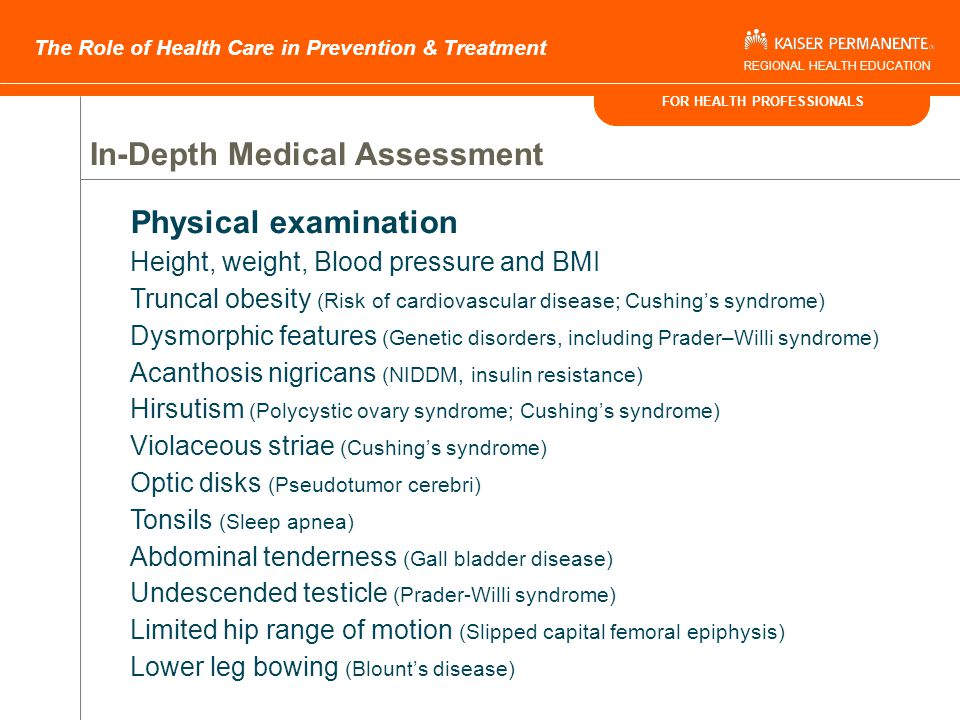 FOR HEALTH PROFESSIONALS The Role of Health Care in Prevention & Treatment REGIONAL HEALTH EDUCATION In-Depth Medical Assessment History Developmental delay (Genetic disorders) Poor linear growth (Hypothyroidism, Cushing's, Prader-Willi syndrome) Headaches (Pseudotumor cerebri) Nighttime breathing difficulty (Sleep apnea, hypoventilation syndrome) Daytime somnolence (Sleep apnea, hypoventilation syndrome) Abdominal pain (Gall bladder disease) Hip or knee pain (Slipped capital femoral epiphysis) Oligomenorrhea or amenorrhea (Polycystic ovary syndrome) Family History Obesity Hypertension NIDDM Dyslipidemia Cardiovascular disease Gall bladder disease Pediatrics 1998 102: e29 http://www.pediatrics.org/cgi/content/full/102/3/e29