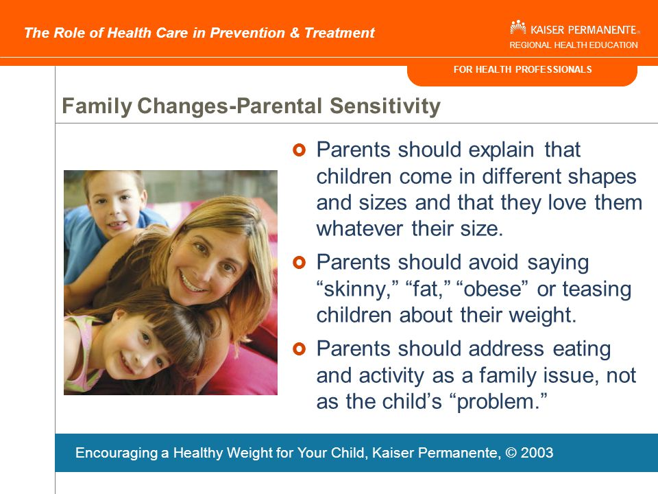 FOR HEALTH PROFESSIONALS The Role of Health Care in Prevention & Treatment REGIONAL HEALTH EDUCATION Family Changes-Acknowledge Parental Perceptions and Barriers  May not perceive their obese children as overweight  May define overweight as limited physical activity or being teased, not by growth charts  May attribute to being big-boned or thick  May believe that nature not nurture determines weight  May have trouble controlling children's eating habits or use food to shape child's behavior  May feel lack of control over child's diet  May themselves be dealing with weight issue Effective Communication with Families, Kaiser Permanente, © 2004