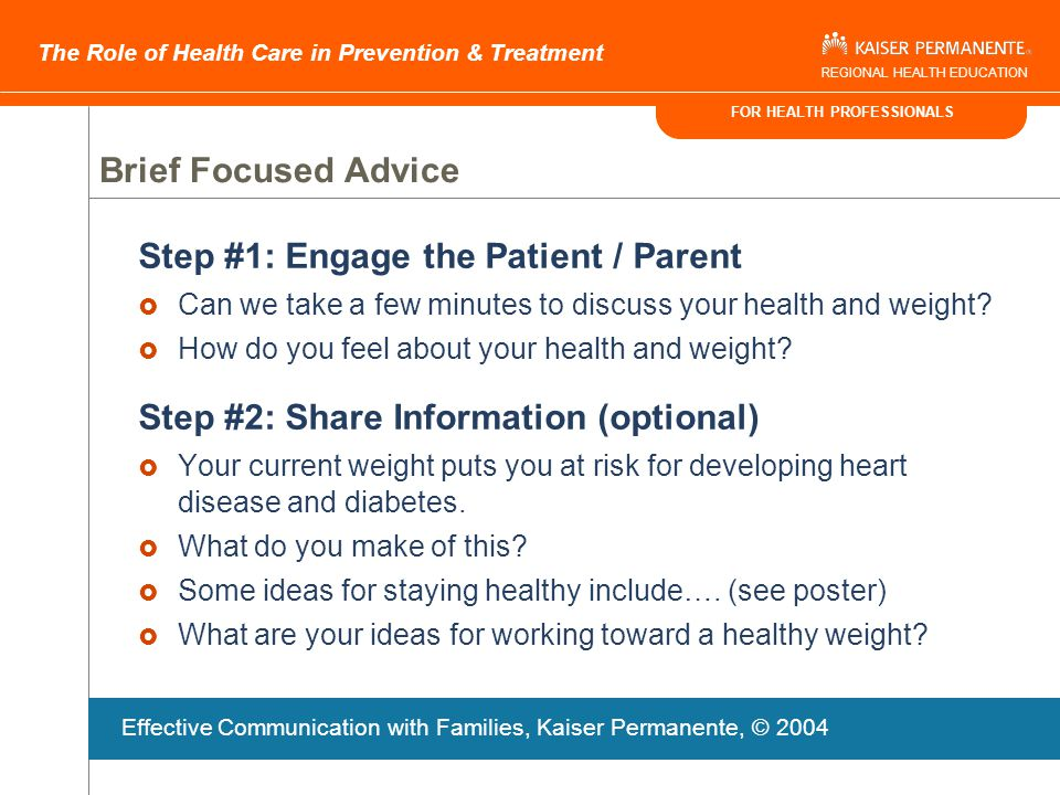 FOR HEALTH PROFESSIONALS The Role of Health Care in Prevention & Treatment REGIONAL HEALTH EDUCATION Lifestyle Advice To stay healthy and energized:  Get up & play hard 30-60 minutes each day  Limit TV/video games to <1 hour each day  Eat five fruits and vegetables each day  Limit juice and soda to < 1cup each day Effective Communication with Families, Kaiser Permanente, © 2004